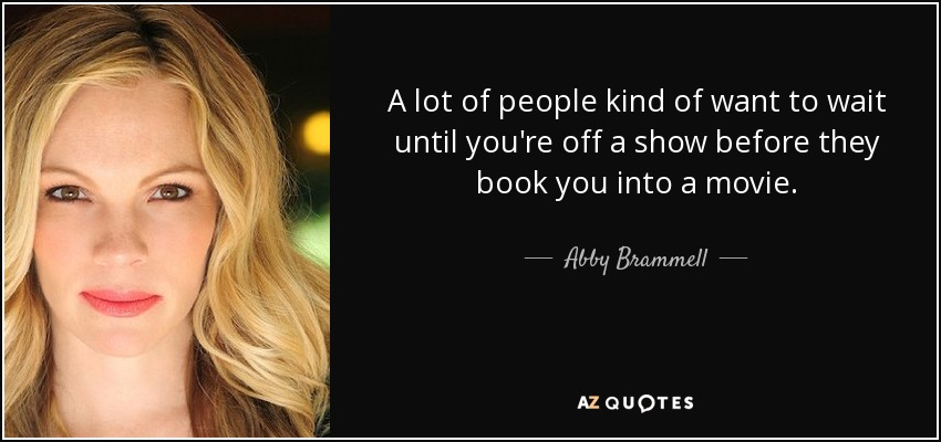A lot of people kind of want to wait until you're off a show before they book you into a movie. - Abby Brammell