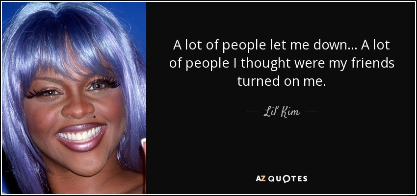 A lot of people let me down... A lot of people I thought were my friends turned on me. - Lil' Kim