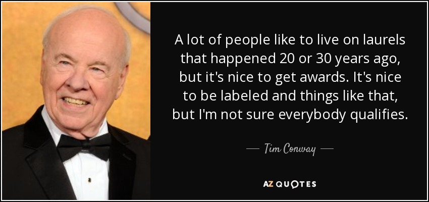 A lot of people like to live on laurels that happened 20 or 30 years ago, but it's nice to get awards. It's nice to be labeled and things like that, but I'm not sure everybody qualifies. - Tim Conway