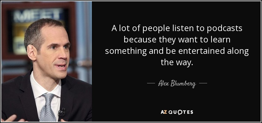A lot of people listen to podcasts because they want to learn something and be entertained along the way. - Alex Blumberg