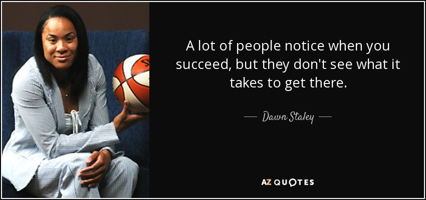 A lot of people notice when you succeed, but they don't see what it takes to get there. - Dawn Staley