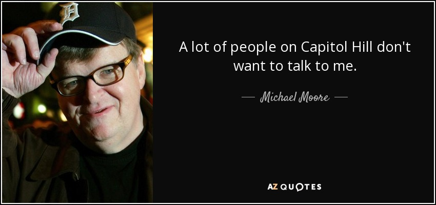 A lot of people on Capitol Hill don't want to talk to me. - Michael Moore