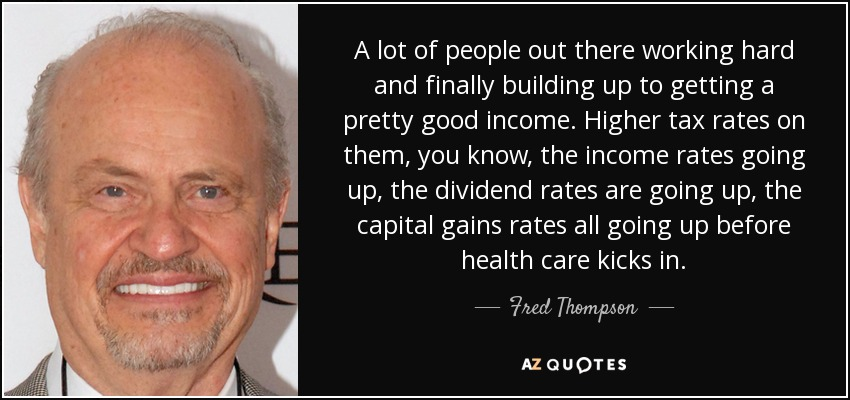 A lot of people out there working hard and finally building up to getting a pretty good income. Higher tax rates on them, you know, the income rates going up, the dividend rates are going up, the capital gains rates all going up before health care kicks in. - Fred Thompson