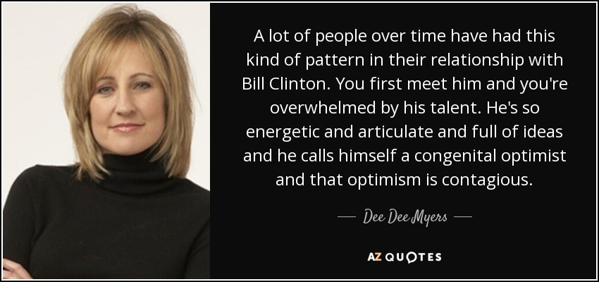 A lot of people over time have had this kind of pattern in their relationship with Bill Clinton. You first meet him and you're overwhelmed by his talent. He's so energetic and articulate and full of ideas and he calls himself a congenital optimist and that optimism is contagious. - Dee Dee Myers
