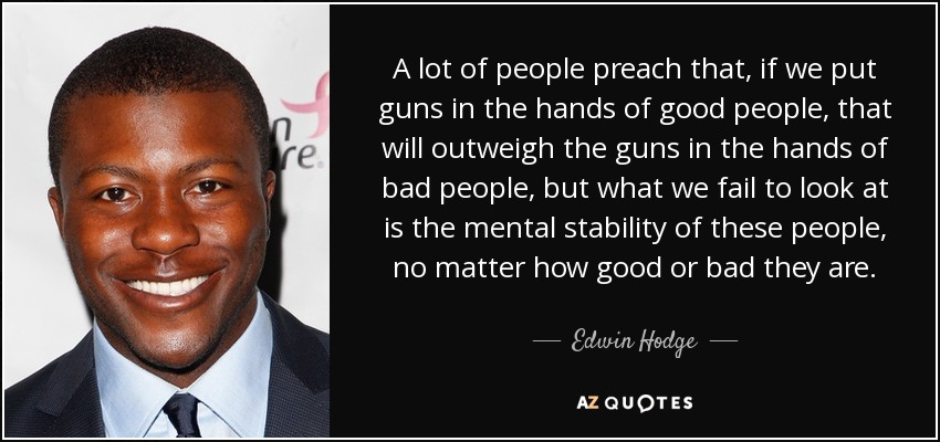 A lot of people preach that, if we put guns in the hands of good people, that will outweigh the guns in the hands of bad people, but what we fail to look at is the mental stability of these people, no matter how good or bad they are. - Edwin Hodge