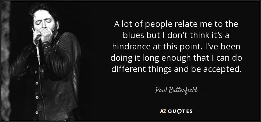 A lot of people relate me to the blues but I don't think it's a hindrance at this point. I've been doing it long enough that I can do different things and be accepted. - Paul Butterfield