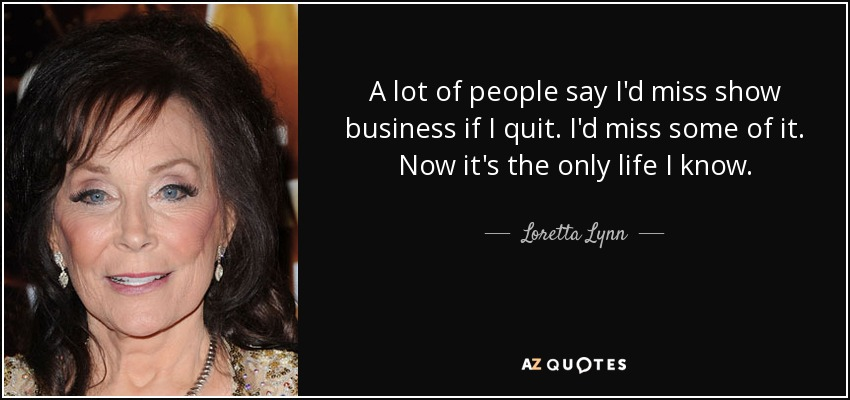 A lot of people say I'd miss show business if I quit. I'd miss some of it. Now it's the only life I know. - Loretta Lynn