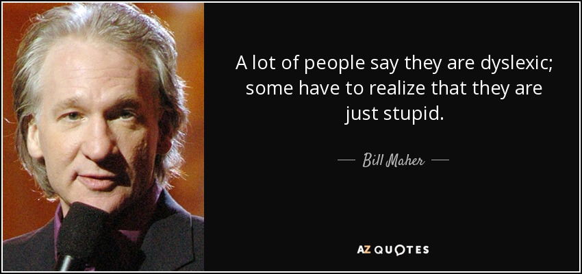 A lot of people say they are dyslexic; some have to realize that they are just stupid. - Bill Maher