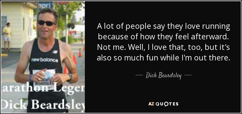 A lot of people say they love running because of how they feel afterward. Not me. Well, I love that, too, but it's also so much fun while I'm out there. - Dick Beardsley