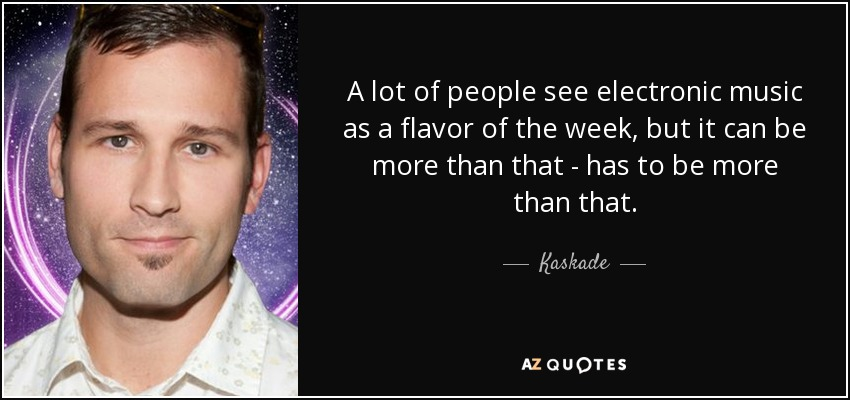 A lot of people see electronic music as a flavor of the week, but it can be more than that - has to be more than that. - Kaskade