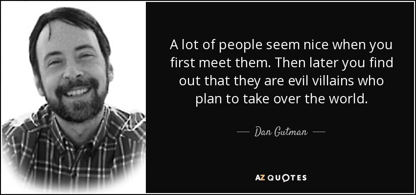 A lot of people seem nice when you first meet them. Then later you find out that they are evil villains who plan to take over the world. - Dan Gutman