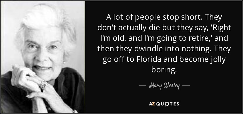 A lot of people stop short. They don't actually die but they say, 'Right I'm old, and I'm going to retire,' and then they dwindle into nothing. They go off to Florida and become jolly boring. - Mary Wesley