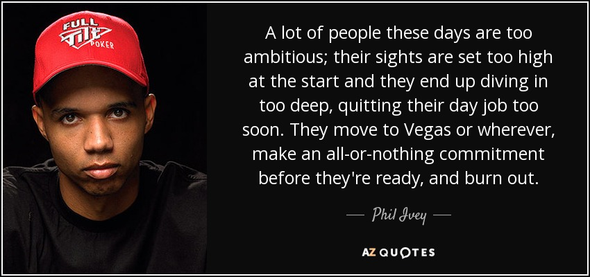 A lot of people these days are too ambitious; their sights are set too high at the start and they end up diving in too deep, quitting their day job too soon. They move to Vegas or wherever, make an all-or-nothing commitment before they're ready, and burn out. - Phil Ivey