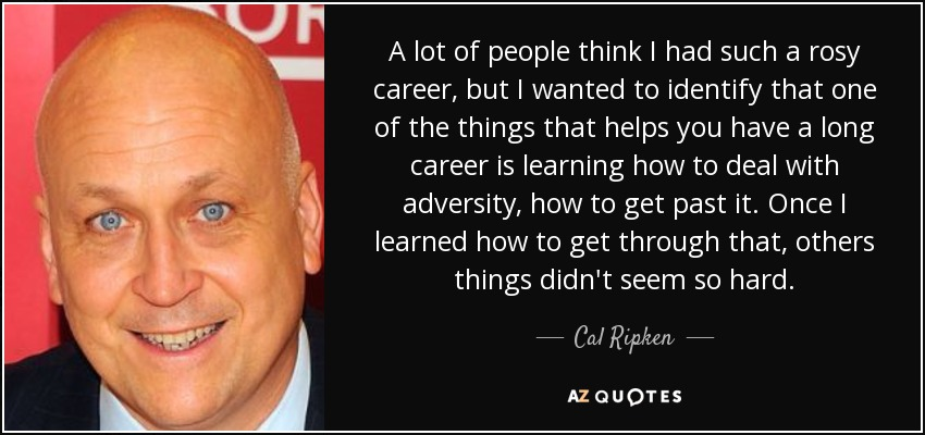 A lot of people think I had such a rosy career, but I wanted to identify that one of the things that helps you have a long career is learning how to deal with adversity, how to get past it. Once I learned how to get through that, others things didn't seem so hard. - Cal Ripken, Jr.