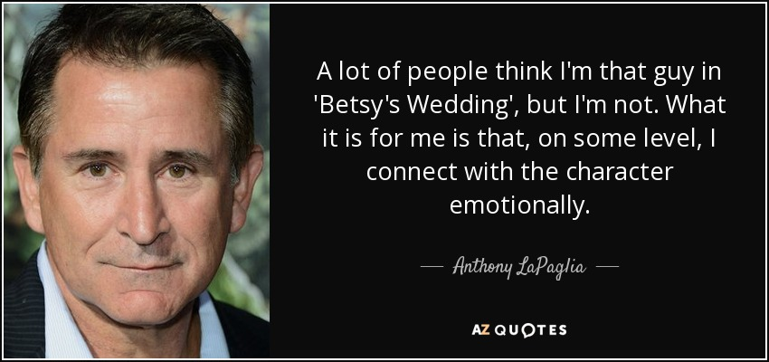 A lot of people think I'm that guy in 'Betsy's Wedding', but I'm not. What it is for me is that, on some level, I connect with the character emotionally. - Anthony LaPaglia