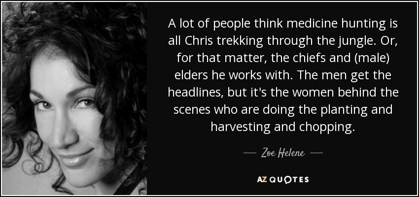 A lot of people think medicine hunting is all Chris trekking through the jungle. Or, for that matter, the chiefs and (male) elders he works with. The men get the headlines, but it's the women behind the scenes who are doing the planting and harvesting and chopping. - Zoe Helene