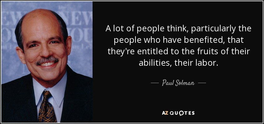 A lot of people think, particularly the people who have benefited, that they're entitled to the fruits of their abilities, their labor. - Paul Solman