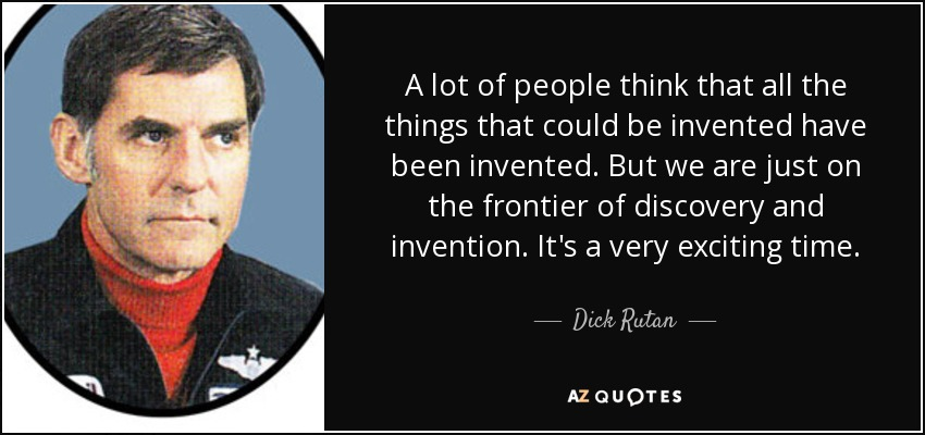 A lot of people think that all the things that could be invented have been invented. But we are just on the frontier of discovery and invention. It's a very exciting time. - Dick Rutan