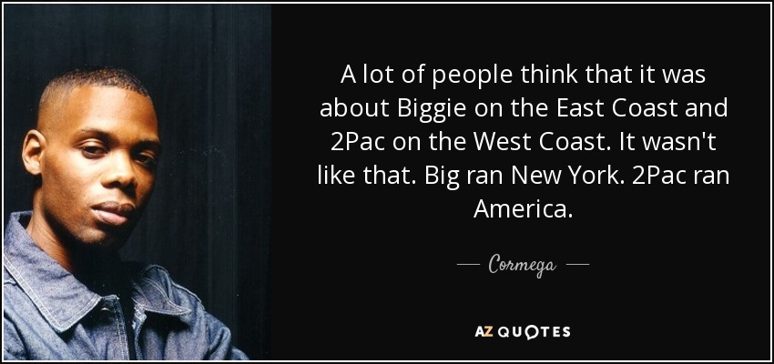 A lot of people think that it was about Biggie on the East Coast and 2Pac on the West Coast. It wasn't like that. Big ran New York. 2Pac ran America. - Cormega