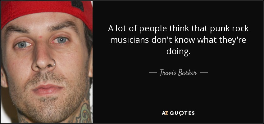 A lot of people think that punk rock musicians don't know what they're doing. - Travis Barker