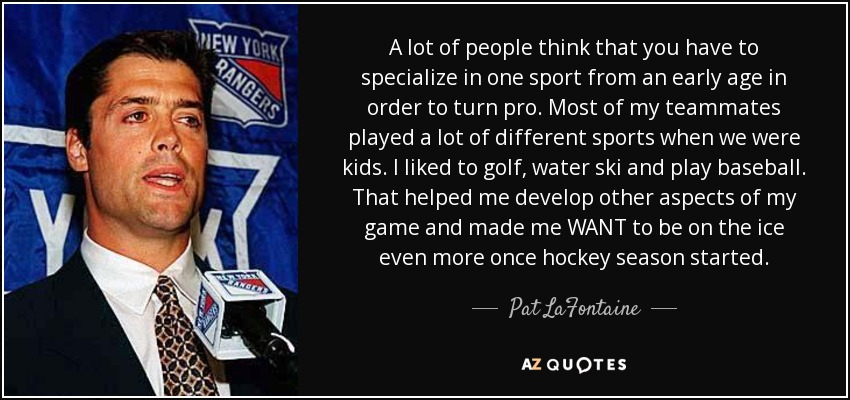A lot of people think that you have to specialize in one sport from an early age in order to turn pro. Most of my teammates played a lot of different sports when we were kids. I liked to golf, water ski and play baseball. That helped me develop other aspects of my game and made me WANT to be on the ice even more once hockey season started. - Pat LaFontaine