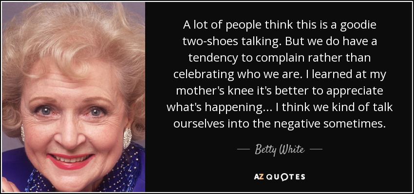 A lot of people think this is a goodie two-shoes talking. But we do have a tendency to complain rather than celebrating who we are. I learned at my mother's knee it's better to appreciate what's happening... I think we kind of talk ourselves into the negative sometimes. - Betty White