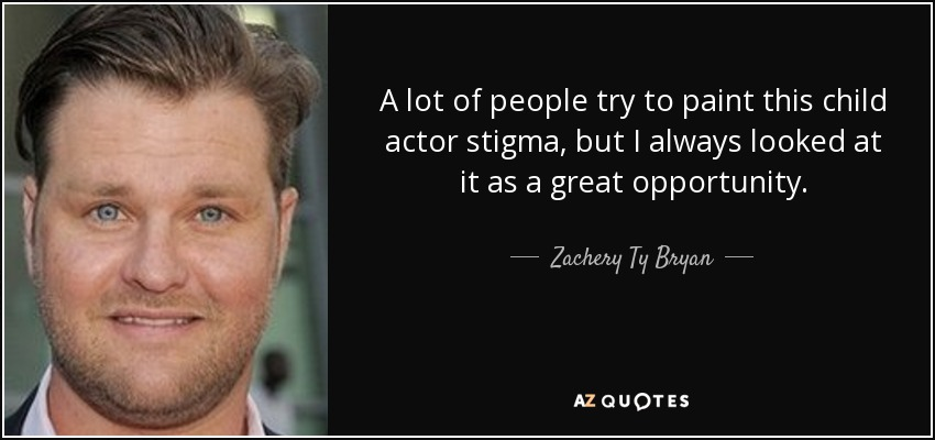 A lot of people try to paint this child actor stigma, but I always looked at it as a great opportunity. - Zachery Ty Bryan