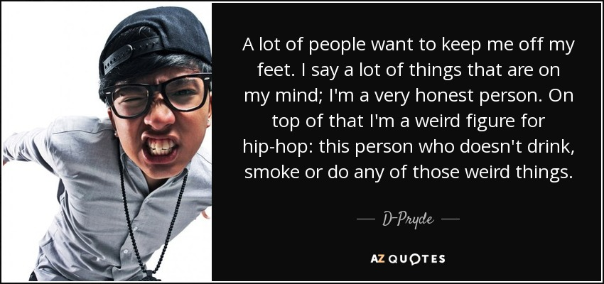 A lot of people want to keep me off my feet. I say a lot of things that are on my mind; I'm a very honest person. On top of that I'm a weird figure for hip-hop: this person who doesn't drink, smoke or do any of those weird things. - D-Pryde