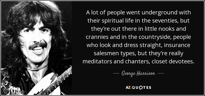 A lot of people went underground with their spiritual life in the seventies, but they're out there in little nooks and crannies and in the countryside, people who look and dress straight, insurance salesmen types, but they're really meditators and chanters, closet devotees. - George Harrison