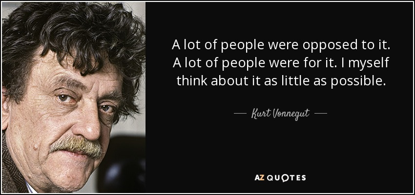 A lot of people were opposed to it. A lot of people were for it. I myself think about it as little as possible. - Kurt Vonnegut