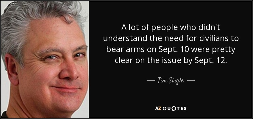 A lot of people who didn't understand the need for civilians to bear arms on Sept. 10 were pretty clear on the issue by Sept. 12. - Tim Slagle