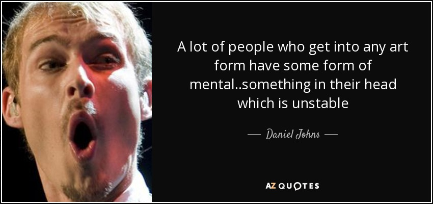 A lot of people who get into any art form have some form of mental..something in their head which is unstable - Daniel Johns
