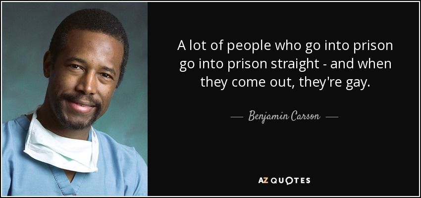 A lot of people who go into prison go into prison straight - and when they come out, they're gay. - Benjamin Carson