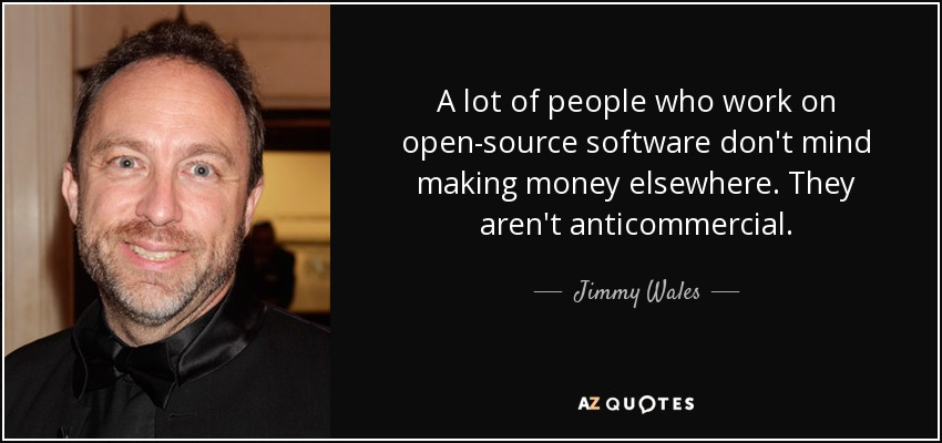 A lot of people who work on open-source software don't mind making money elsewhere. They aren't anticommercial. - Jimmy Wales