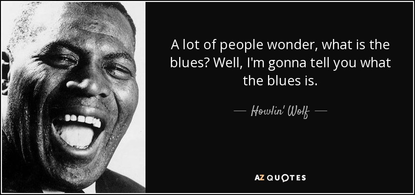 A lot of people wonder, what is the blues? Well, I'm gonna tell you what the blues is. - Howlin' Wolf