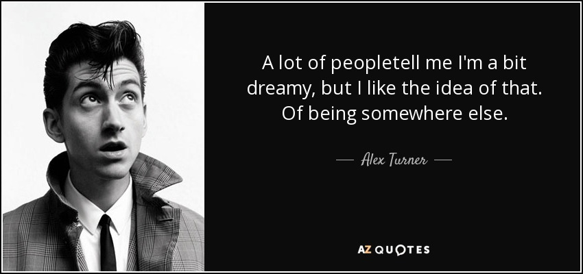 A lot of peopletell me I'm a bit dreamy, but I like the idea of that. Of being somewhere else. - Alex Turner