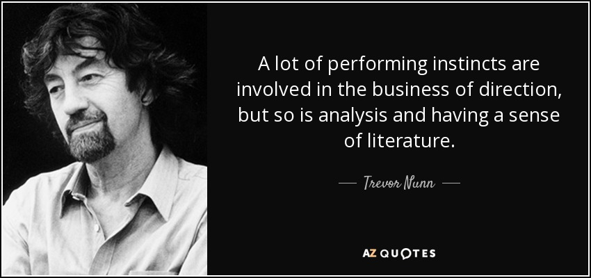 A lot of performing instincts are involved in the business of direction, but so is analysis and having a sense of literature. - Trevor Nunn