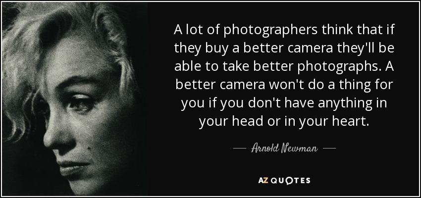 A lot of photographers think that if they buy a better camera they'll be able to take better photographs. A better camera won't do a thing for you if you don't have anything in your head or in your heart. - Arnold Newman