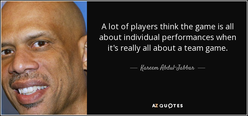 A lot of players think the game is all about individual performances when it's really all about a team game. - Kareem Abdul-Jabbar