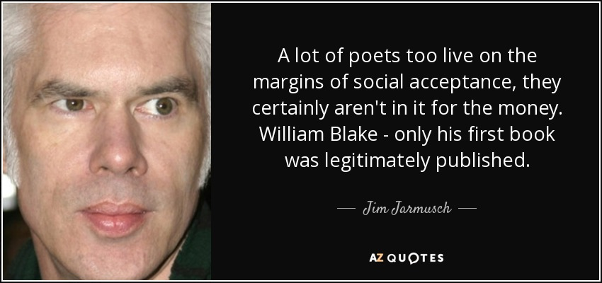 A lot of poets too live on the margins of social acceptance, they certainly aren't in it for the money. William Blake - only his first book was legitimately published. - Jim Jarmusch