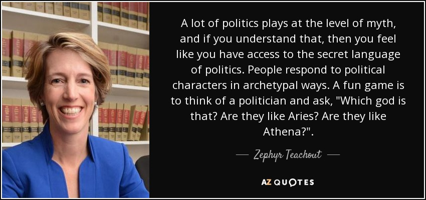 A lot of politics plays at the level of myth, and if you understand that, then you feel like you have access to the secret language of politics. People respond to political characters in archetypal ways. A fun game is to think of a politician and ask,