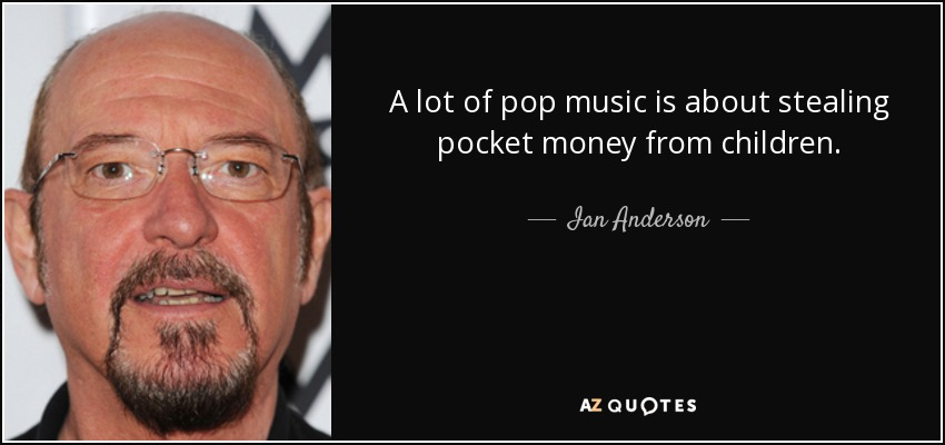 A lot of pop music is about stealing pocket money from children. - Ian Anderson