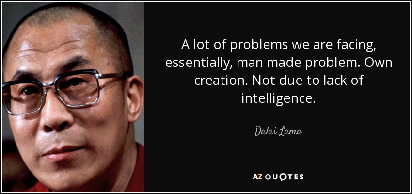 A lot of problems we are facing, essentially, man made problem. Own creation. Not due to lack of intelligence. - Dalai Lama
