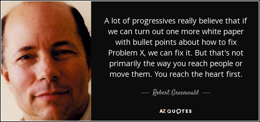 A lot of progressives really believe that if we can turn out one more white paper with bullet points about how to fix Problem X, we can fix it. But that's not primarily the way you reach people or move them. You reach the heart first. - Robert Greenwald