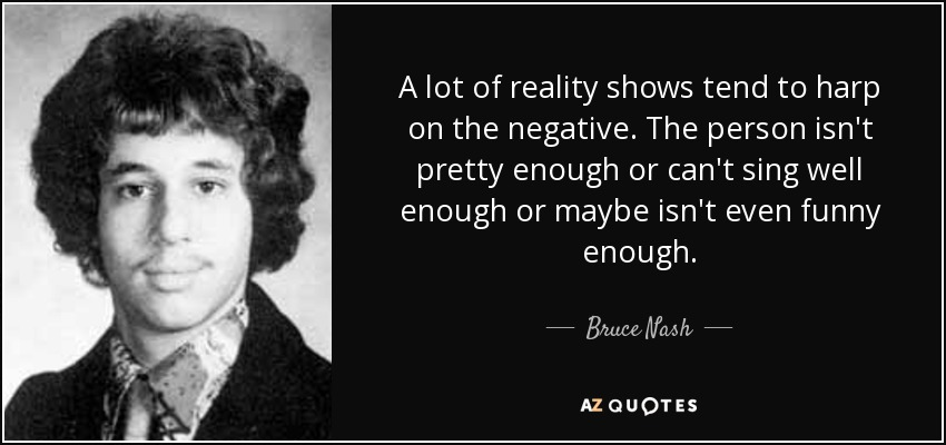A lot of reality shows tend to harp on the negative. The person isn't pretty enough or can't sing well enough or maybe isn't even funny enough. - Bruce Nash