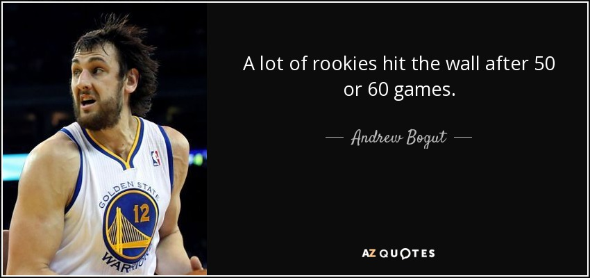 A lot of rookies hit the wall after 50 or 60 games. - Andrew Bogut