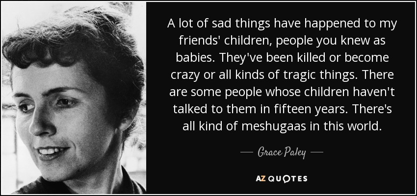 A lot of sad things have happened to my friends' children, people you knew as babies. They've been killed or become crazy or all kinds of tragic things. There are some people whose children haven't talked to them in fifteen years. There's all kind of meshugaas in this world. - Grace Paley