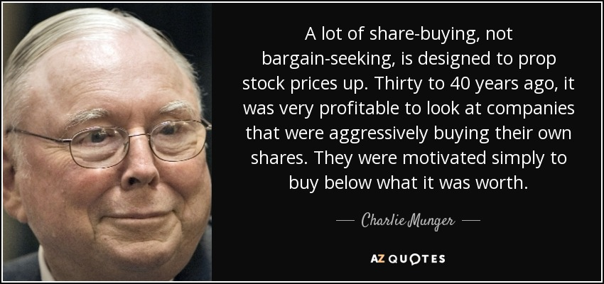 A lot of share-buying, not bargain-seeking, is designed to prop stock prices up. Thirty to 40 years ago, it was very profitable to look at companies that were aggressively buying their own shares. They were motivated simply to buy below what it was worth. - Charlie Munger