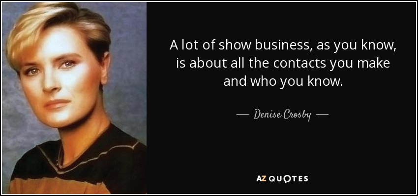 A lot of show business, as you know, is about all the contacts you make and who you know. - Denise Crosby
