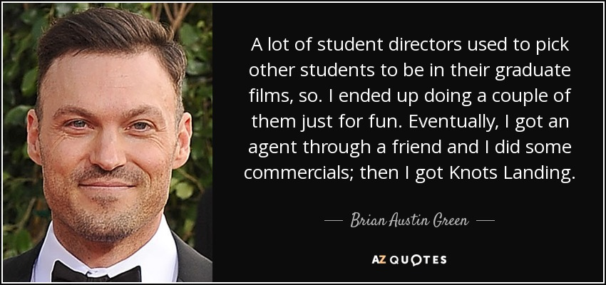 A lot of student directors used to pick other students to be in their graduate films, so. I ended up doing a couple of them just for fun. Eventually, I got an agent through a friend and I did some commercials; then I got Knots Landing. - Brian Austin Green